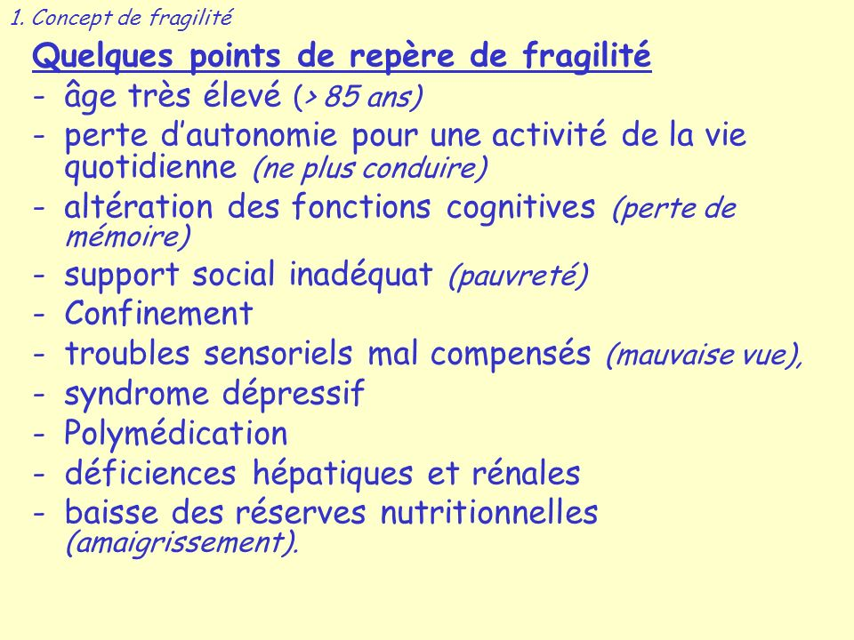 Quelques points de repère de fragilité -âge très élevé (> 85 ans) -perte dautonomie pour une activité de la vie quotidienne (ne plus conduire) -altération des fonctions cognitives (perte de mémoire) -support social inadéquat (pauvreté) -Confinement -troubles sensoriels mal compensés (mauvaise vue), -syndrome dépressif -Polymédication -déficiences hépatiques et rénales -baisse des réserves nutritionnelles (amaigrissement).