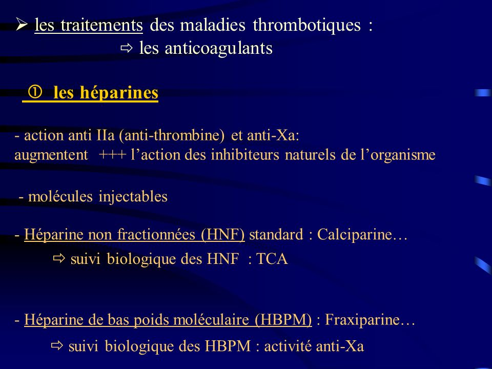 les traitements des maladies thrombotiques : les anticoagulants - Héparine de bas poids moléculaire (HBPM) : Fraxiparine… - Héparine non fractionnées