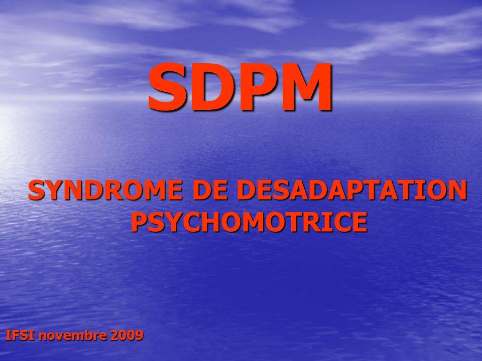 SDPM SYNDROME DE DESADAPTATION SYNDROME DE DESADAPTATION PSYCHOMOTRICE PSYCHOMOTRICE IFSI novembre 2009