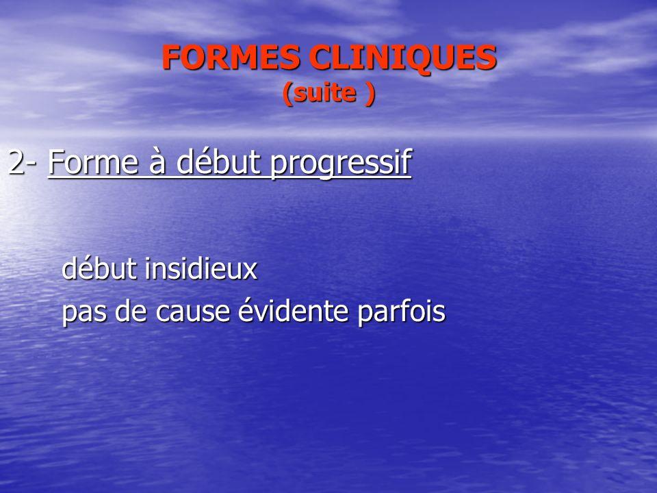 FORMES CLINIQUES (suite ) 2- Forme à début progressif début insidieux début insidieux pas de cause évidente parfois pas de cause évidente parfois