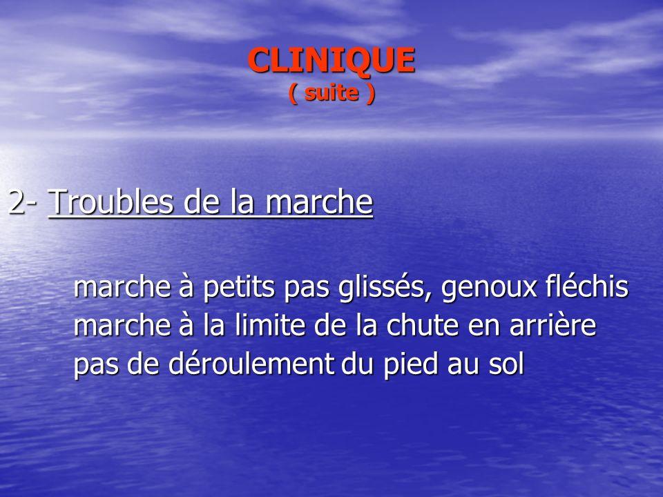 CLINIQUE ( suite ) 2- Troubles de la marche marche à petits pas glissés, genoux fléchis marche à la limite de la chute en arrière pas de déroulement d
