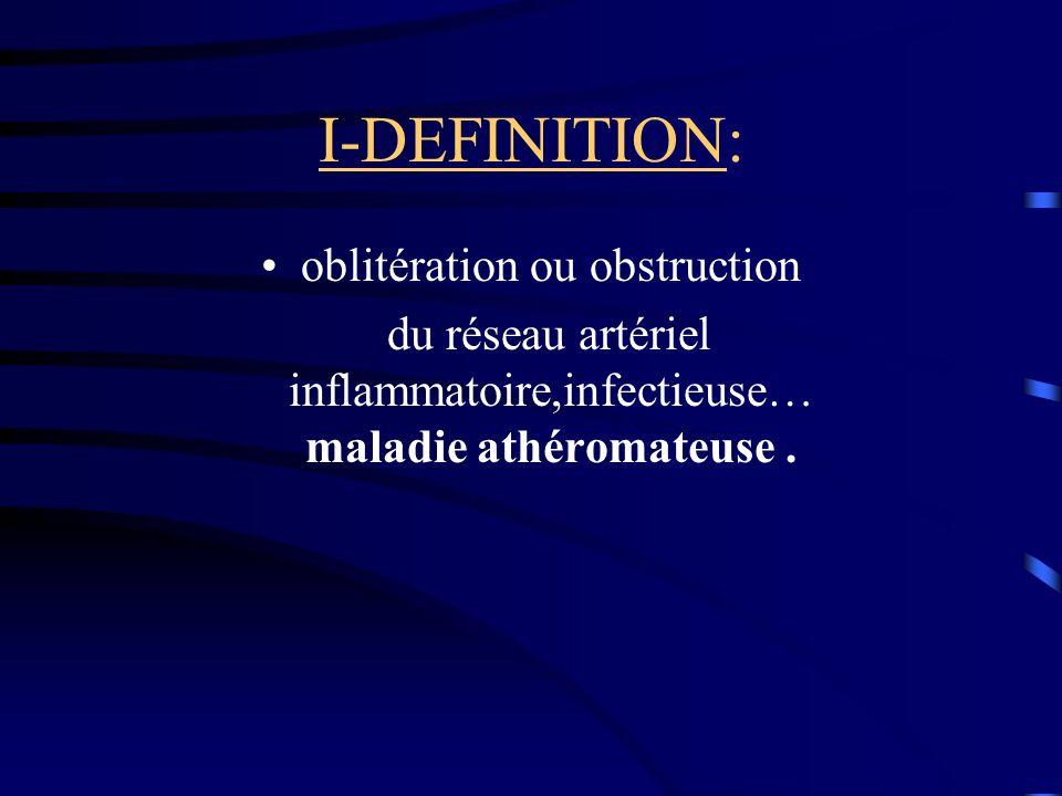 I-DEFINITION: oblitération ou obstruction du réseau artériel inflammatoire,infectieuse… maladie athéromateuse.