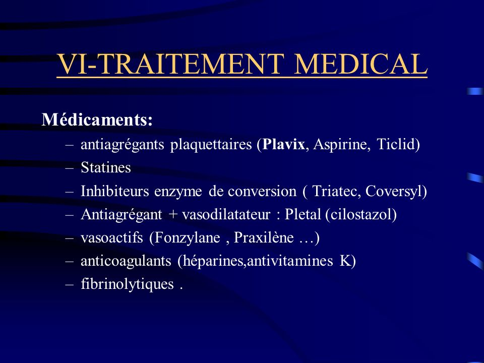VI-TRAITEMENT MEDICAL Médicaments: –antiagrégants plaquettaires (Plavix, Aspirine, Ticlid) –Statines –Inhibiteurs enzyme de conversion ( Triatec, Coversyl) –Antiagrégant + vasodilatateur : Pletal (cilostazol) –vasoactifs (Fonzylane, Praxilène …) –anticoagulants (héparines,antivitamines K) –fibrinolytiques.
