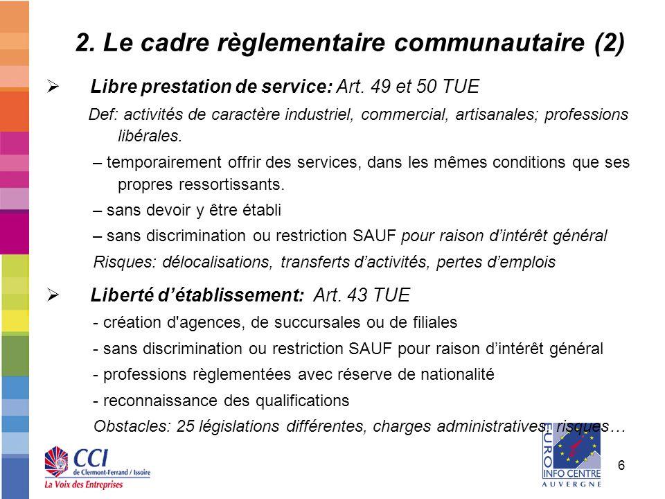 6 2. Le cadre règlementaire communautaire (2) Libre prestation de service: Art. 49 et 50 TUE Def: activités de caractère industriel, commercial, artis