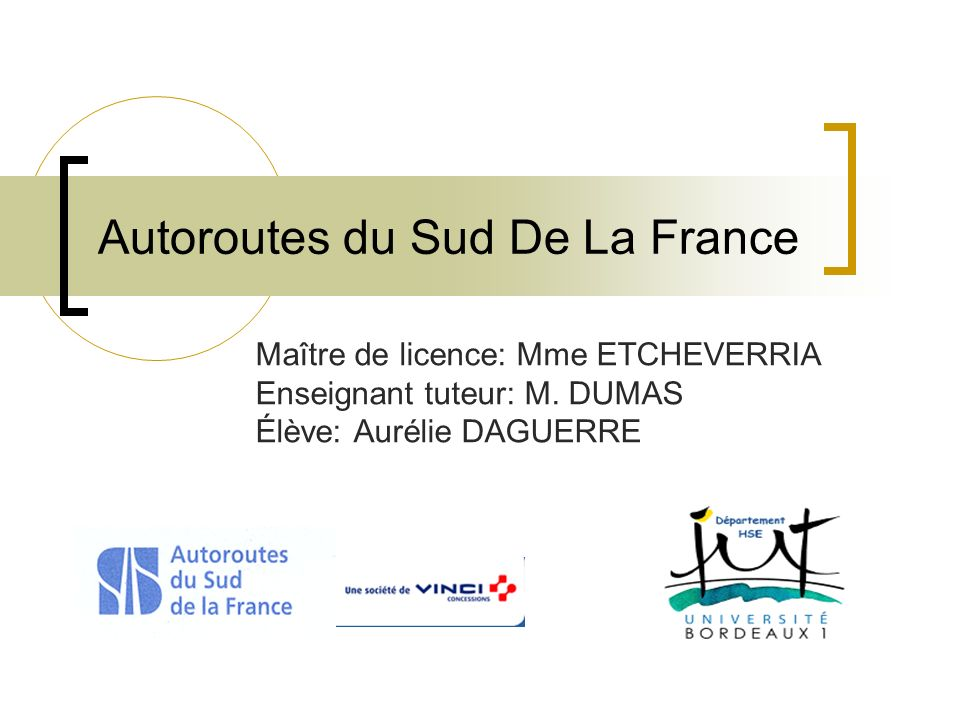 Autoroutes du Sud De La France Maître de licence: Mme ETCHEVERRIA Enseignant tuteur: M. DUMAS Élève: Aurélie DAGUERRE