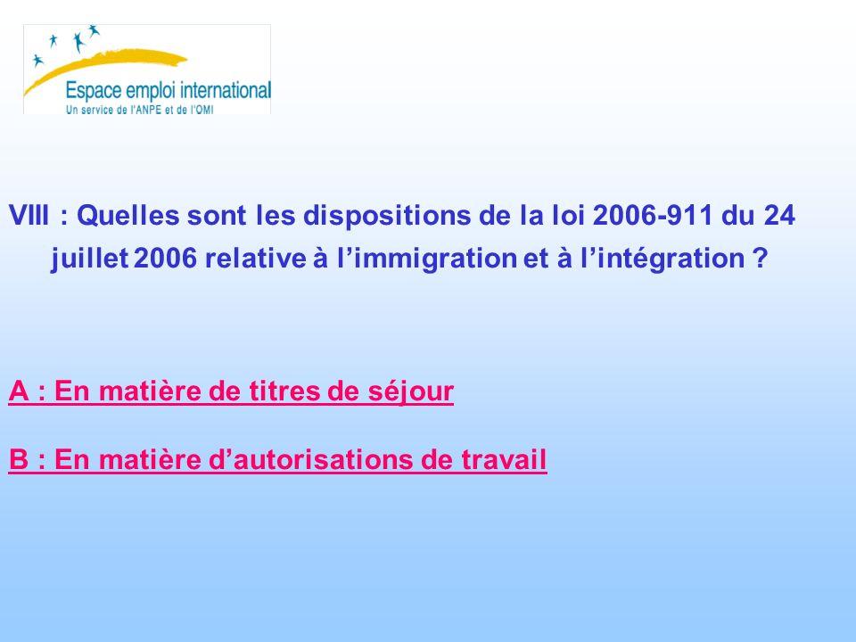 VIII : Quelles sont les dispositions de la loi 2006-911 du 24 juillet 2006 relative à limmigration et à lintégration ? A : En matière de titres de séj