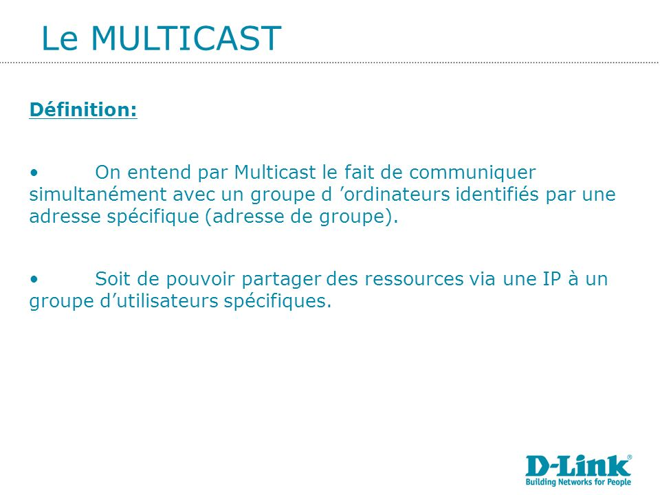 Définition: On entend par Multicast le fait de communiquer simultanément avec un groupe d ordinateurs identifiés par une adresse spécifique (adresse de groupe).