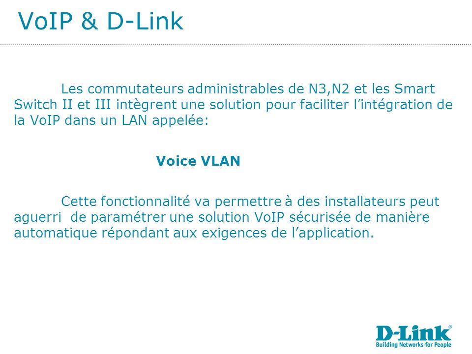 VoIP & D-Link Les commutateurs administrables de N3,N2 et les Smart Switch II et III intègrent une solution pour faciliter lintégration de la VoIP dans un LAN appelée: Voice VLAN Cette fonctionnalité va permettre à des installateurs peut aguerri de paramétrer une solution VoIP sécurisée de manière automatique répondant aux exigences de lapplication.