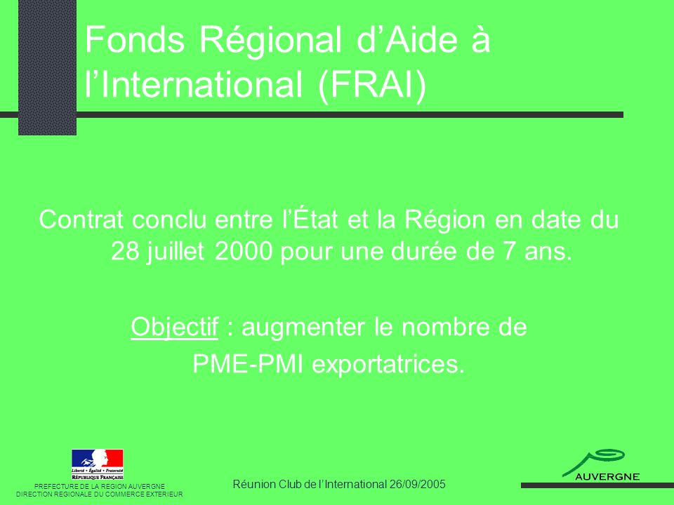 Réunion Club de lInternational 26/09/2005 Fonds Régional dAide à lInternational (FRAI) PREFECTURE DE LA REGION AUVERGNE DIRECTION REGIONALE DU COMMERCE EXTERIEUR Contrat conclu entre lÉtat et la Région en date du 28 juillet 2000 pour une durée de 7 ans.