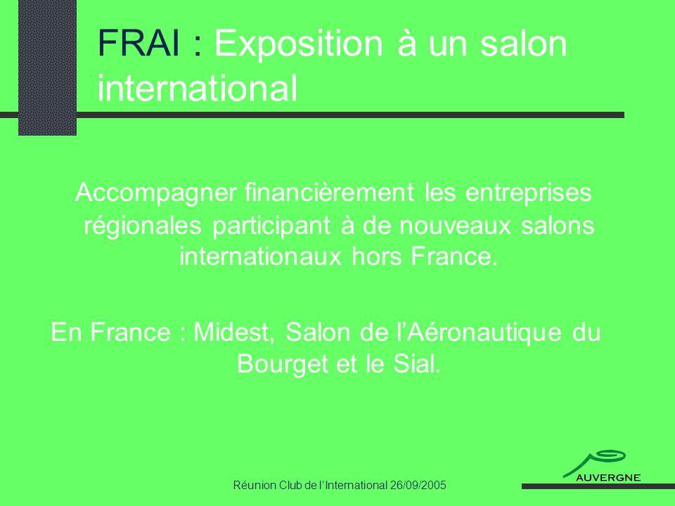 Réunion Club de lInternational 26/09/2005 FRAI : Exposition à un salon international Accompagner financièrement les entreprises régionales participant à de nouveaux salons internationaux hors France.