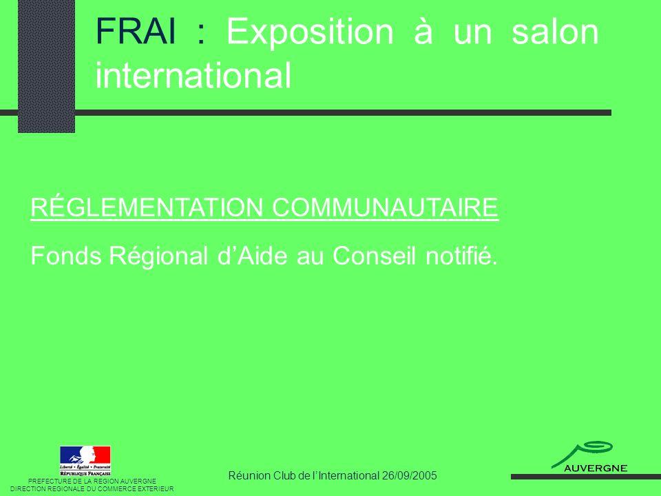 Réunion Club de lInternational 26/09/2005 FRAI : Exposition à un salon international RÉGLEMENTATION COMMUNAUTAIRE Fonds Régional dAide au Conseil notifié.