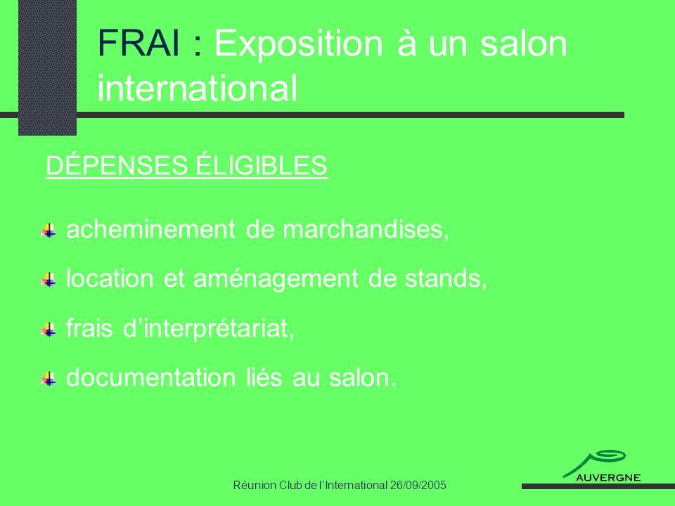 Réunion Club de lInternational 26/09/2005 FRAI : Exposition à un salon international DÉPENSES ÉLIGIBLES acheminement de marchandises, location et amén