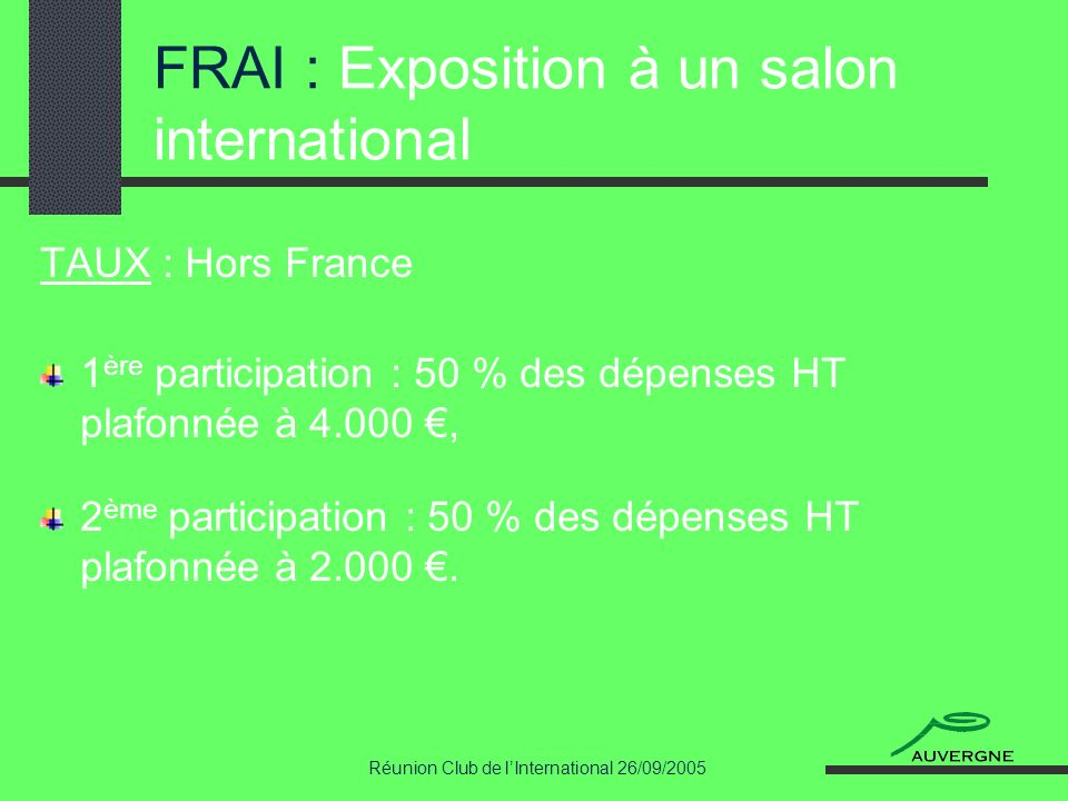 Réunion Club de lInternational 26/09/2005 FRAI : Exposition à un salon international TAUX : Hors France 1 ère participation : 50 % des dépenses HT plafonnée à 4.000, 2 ème participation : 50 % des dépenses HT plafonnée à 2.000.