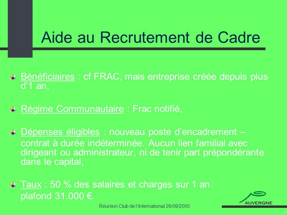 Réunion Club de lInternational 26/09/2005 Aide au Recrutement de Cadre Bénéficiaires : cf FRAC, mais entreprise créée depuis plus d1 an, Régime Commun