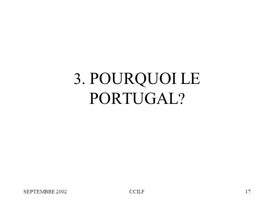 SEPTEMBRE 2002CCILF17 3. POURQUOI LE PORTUGAL ?