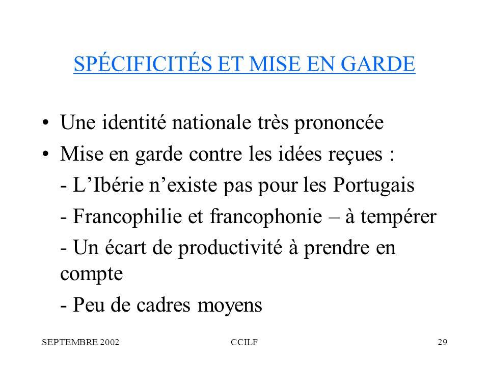 SEPTEMBRE 2002CCILF29 SPÉCIFICITÉS ET MISE EN GARDE Une identité nationale très prononcée Mise en garde contre les idées reçues : - LIbérie nexiste pas pour les Portugais - Francophilie et francophonie – à tempérer - Un écart de productivité à prendre en compte - Peu de cadres moyens