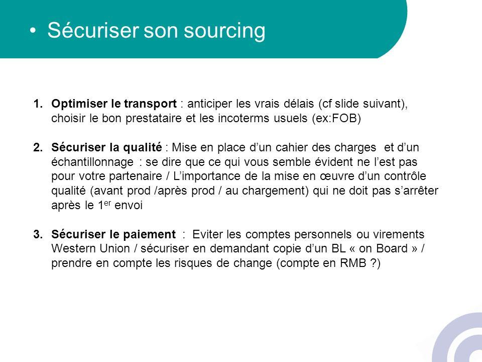 Sécuriser son sourcing 1.Optimiser le transport : anticiper les vrais délais (cf slide suivant), choisir le bon prestataire et les incoterms usuels (e