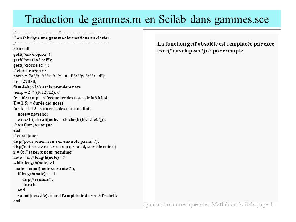 2011-12, S.S.I.I., SI3, séance 3, Traiter le signal audio numérique avec Matlab ou Scilab, page 12 Utiliser le type cell de Matlab, exemple de creegammes.m % créer des notes et des airs avec les cellules gamme={ do , dod , re , red , mi , fa , fad , sol , sold , la , lad , si }; dt=power(2,1/12); for g=1:5 frla=110*2^(g-1); for n=1:length(gamme) eval([gamme{n},num2str(g), =frla*dt^(n-10); ]) end %créer une mélodie jouer(la3,.3,1); jouer(si3,.3,0.75); jouer(dod4,.3,0.5); jouer(mi4,.3,.5); jouer(re4,.3,.5); jouer(fad4,.3,1); jouer(mi4,.3,1); jouer(mi4,.6,1); jouer(la4,.4,1); jouer(sold4,.4,1); jouer(la4,.8,1);