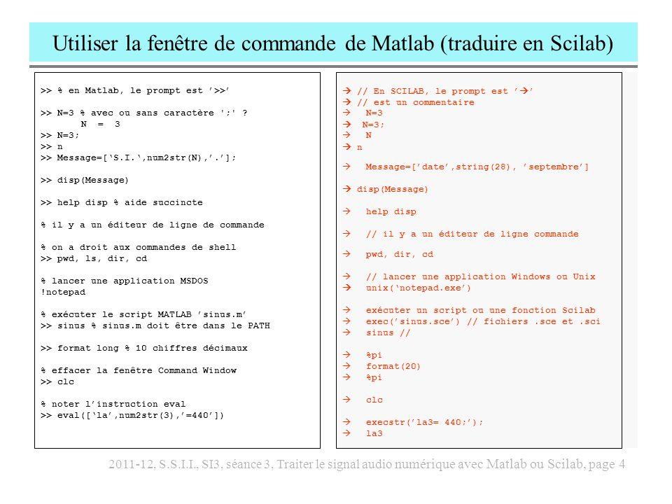 2011-12, S.S.I.I., SI3, séance 3, Traiter le signal audio numérique avec Matlab ou Scilab, page 5 Analyse du script tiré du fichier sinus.m et traduction en Scilab // arpège de sons sinusoïdaux (Scilab) clear all; close all; Fe = 22050; h = 1/Fe; f0 = 220; T = 1.5; N = 13; fr = f0*(1:N); am = 1; exec( envelop.sce ); x = []; for k = 1:N tr = T*[0.02.98 1]; yr = [0 1 1 0]; env = envelop(tr,yr,Fe); th = 0:h:T; y = sin(2*%pi*fr(k)*th).*env; x = [x, am*y]; T = T*.8; am = am*.8; end plot2d(x) sound(x,Fe); wavwrite(x,Fe, ./scilabsinus.wav ); % arpège de sons sinusoïdaux (Matlab) clear all; close all; Fe = 22050; h = 1/Fe; f0 = 220; T = 1.5; N = 13; fr = f0*[1:1:N]; am = 1; x = []; for k = 1:N % création d une enveloppe tr = T*[0.02.98 1]; yr = [0 1 1 0]; env = envelop(tr,yr,Fe); % création du signal sinusoïdal th = 0:h:T; s = sin(2*pi*fr(k)*th); % application de lenveloppe y = s.*env; % concaténation x = [x, am*y]; T = T*.8; am = am*.8; end plot(x) wavplay(x, Fe); wavwrite(x, Fe, ./sinus.wav ); % arpège de sons sinusoïdaux (Matlab) clear all; close all; Fe = 22050; h = 1/Fe; f0 = 220; T = 1.5; N = 13; fr = f0*[1:1:N]; am = 1; x = []; for k = 1:N % création d une enveloppe tr = T*[0.02.98 1]; yr = [0 1 1 0]; env = envelop(tr,yr,Fe); % création du signal sinusoïdal th = 0:h:T; s = sin(2*pi*fr(k)*th); % application de lenveloppe y = s.*env; % concaténation x = [x, am*y]; T = T*.8; am = am*.8; end plot(x) wavplay(x, Fe); wavwrite(x, Fe, ./sinus.wav );