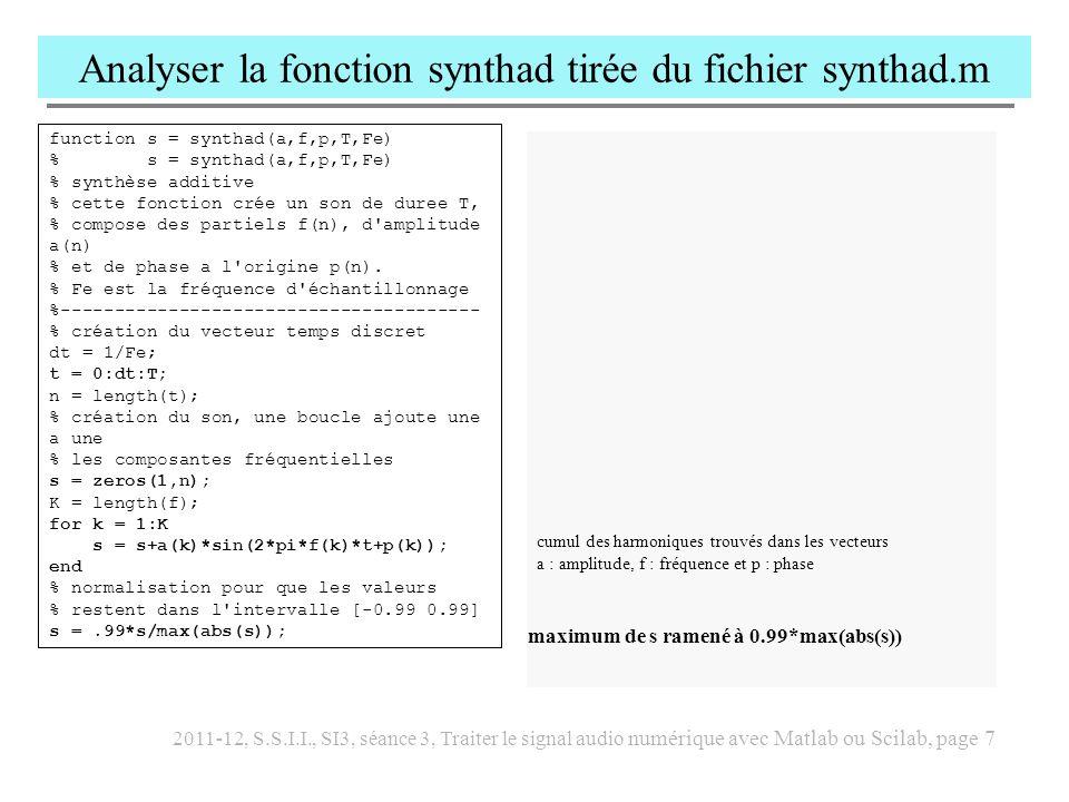 2011-12, S.S.I.I., SI3, séance 3, Traiter le signal audio numérique avec Matlab ou Scilab, page 8 Analyser la fonction envelop utilisée dans sinus.m et cloche.m function env = envelop(t,a,Fe) % enveloppe parametree par t et a = env(t), % t contient une liste d instants t_k % a contient la liste des amplitudes a_k aux instants t_k % env est le son echantillonne a la frequence Fe, % affine par morceaux, tel que env(t_k) = a_k %-------------------------------------------------------- lt = length(t); T = t(lt); h = 1/Fe; th = 0:h:T; % test validite de t if t(1) >= T error( t incompatible dans envelop ); end % test compatibilite t et a if lt ~= length(a) error( t et a de longueurs différentes ); end % au cas ou t ne serait pas strictement croissant : for k = 2:lt-1 if (t(k) = t(lt)) t(k) = (t(k-1)+t(lt))/2; end n = length(th); env = zeros(1,n); ni = lt-1; c = zeros(1,ni+1); b = c; h2 = 0; for k = 1:ni h1 = h2+1; h2 = 1+floor(t(k+1)/h); cb = [t(k) 1; t(k+1) 1]\[a(k) ; a(k+1)]; c = cb(1); b = cb(2); env(h1:h2) = c*th(h1:h2)+b; end env =.99*env/max(env); A\B calcule la solution x de A*x = B on s en sert ici pour trouver les coefficients directeurs c et b de l enveloppe entre t(k) et t(k+1) a= c*t+b pour t(k) < t <t(k+1) Que valent c et b .