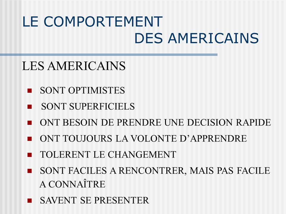 LE COMPORTEMENT DES AMERICAINS LES AMERICAINS SONT OPTIMISTES SONT SUPERFICIELS ONT BESOIN DE PRENDRE UNE DECISION RAPIDE ONT TOUJOURS LA VOLONTE DAPPRENDRE TOLERENT LE CHANGEMENT SONT FACILES A RENCONTRER, MAIS PAS FACILE A CONNAÎTRE SAVENT SE PRESENTER