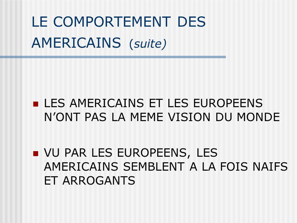 LE COMPORTEMENT DES AMERICAINS (suite) LES AMERICAINS ET LES EUROPEENS NONT PAS LA MEME VISION DU MONDE VU PAR LES EUROPEENS, LES AMERICAINS SEMBLENT A LA FOIS NAIFS ET ARROGANTS