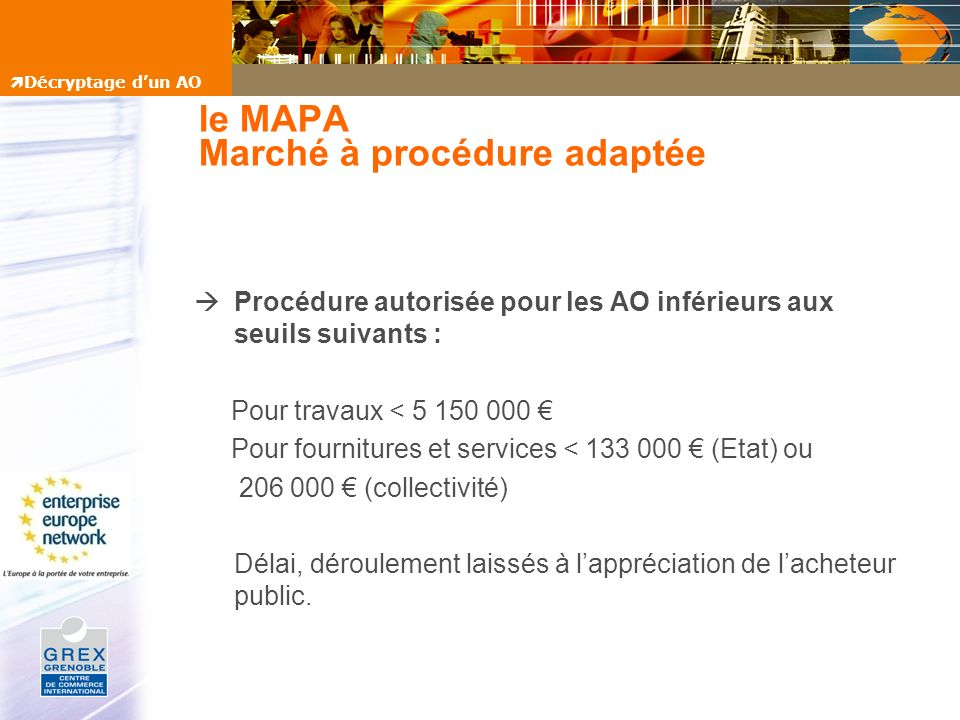 le MAPA Marché à procédure adaptée Procédure autorisée pour les AO inférieurs aux seuils suivants : Pour travaux < 5 150 000 Pour fournitures et servi