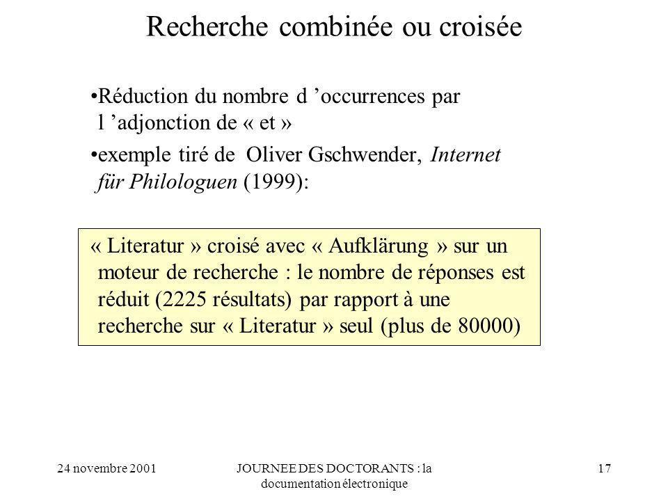 24 novembre 2001JOURNEE DES DOCTORANTS : la documentation électronique 17 Recherche combinée ou croisée Réduction du nombre d occurrences par l adjonction de « et » exemple tiré de Oliver Gschwender, Internet für Philologuen (1999): « Literatur » croisé avec « Aufklärung » sur un moteur de recherche : le nombre de réponses est réduit (2225 résultats) par rapport à une recherche sur « Literatur » seul (plus de 80000)