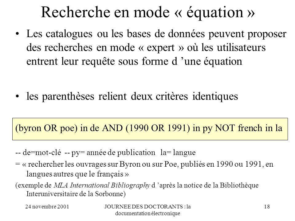 24 novembre 2001JOURNEE DES DOCTORANTS : la documentation électronique 18 Recherche en mode « équation » Les catalogues ou les bases de données peuvent proposer des recherches en mode « expert » où les utilisateurs entrent leur requête sous forme d une équation les parenthèses relient deux critères identiques (byron OR poe) in de AND (1990 OR 1991) in py NOT french in la -- de=mot-clé -- py= année de publication la= langue = « rechercher les ouvrages sur Byron ou sur Poe, publiés en 1990 ou 1991, en langues autres que le français » (exemple de MLA International Bibliography d après la notice de la Bibliothèque Interuniversitaire de la Sorbonne)