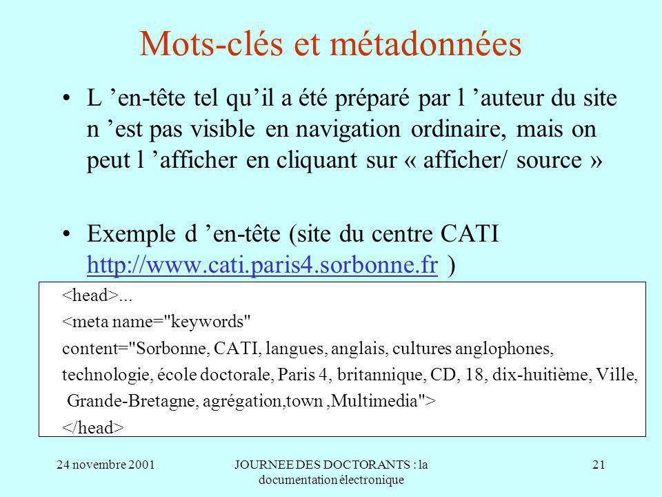 24 novembre 2001JOURNEE DES DOCTORANTS : la documentation électronique 21 Mots-clés et métadonnées L en-tête tel quil a été préparé par l auteur du site n est pas visible en navigation ordinaire, mais on peut l afficher en cliquant sur « afficher/ source » Exemple d en-tête (site du centre CATI http://www.cati.paris4.sorbonne.fr )...