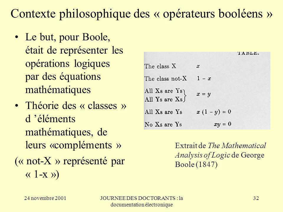 24 novembre 2001JOURNEE DES DOCTORANTS : la documentation électronique 32 Contexte philosophique des « opérateurs booléens » Le but, pour Boole, était de représenter les opérations logiques par des équations mathématiques Théorie des « classes » d éléments mathématiques, de leurs «compléments » (« not-X » représenté par « 1-x ») Extrait de The Mathematical Analysis of Logic de George Boole (1847)