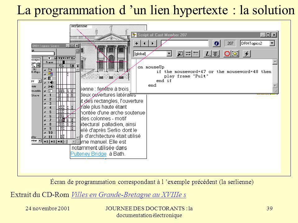 24 novembre 2001JOURNEE DES DOCTORANTS : la documentation électronique 39 Écran de programmation correspondant à l exemple précédent (la serlienne) La programmation d un lien hypertexte : la solution Extrait du CD-Rom Villes en Grande-Bretagne au XVIIIe s