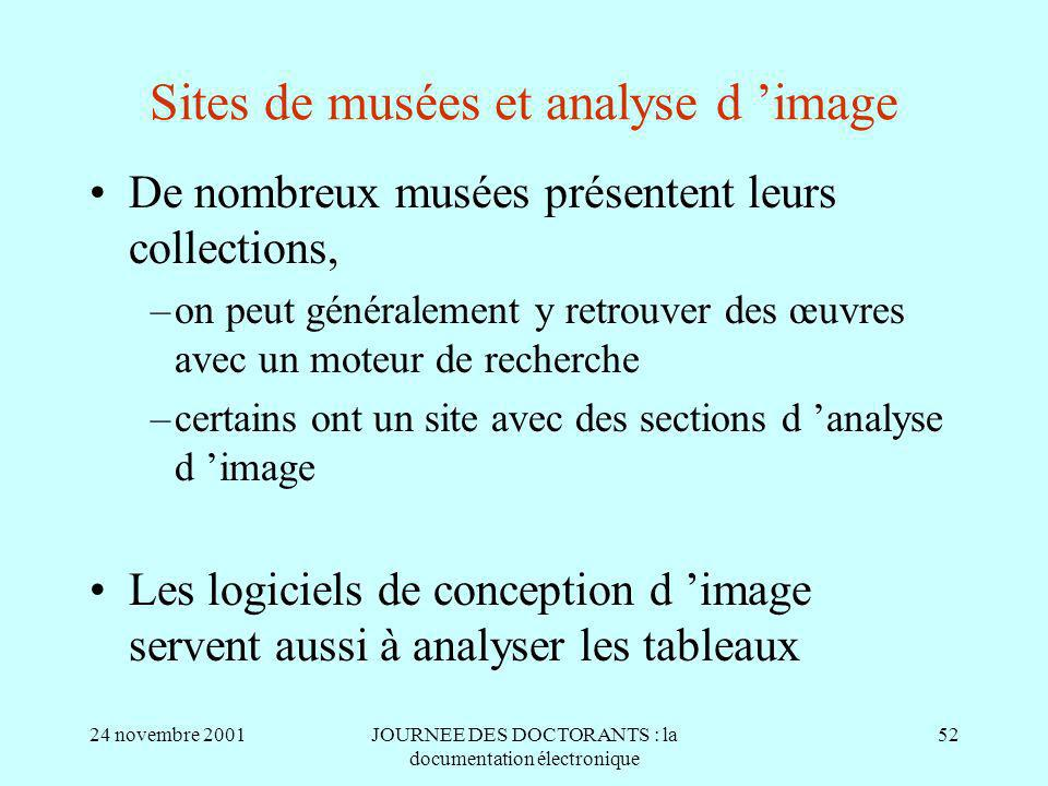 24 novembre 2001JOURNEE DES DOCTORANTS : la documentation électronique 52 Sites de musées et analyse d image De nombreux musées présentent leurs collections, –on peut généralement y retrouver des œuvres avec un moteur de recherche –certains ont un site avec des sections d analyse d image Les logiciels de conception d image servent aussi à analyser les tableaux