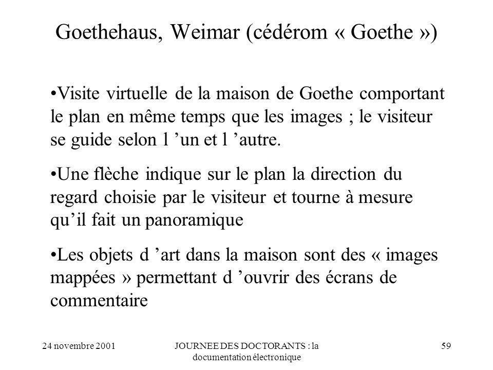 24 novembre 2001JOURNEE DES DOCTORANTS : la documentation électronique 59 Goethehaus, Weimar (cédérom « Goethe ») Visite virtuelle de la maison de Goethe comportant le plan en même temps que les images ; le visiteur se guide selon l un et l autre.