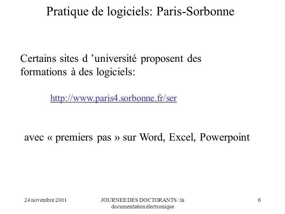 24 novembre 2001JOURNEE DES DOCTORANTS : la documentation électronique 6 Pratique de logiciels: Paris-Sorbonne http://www.paris4.sorbonne.fr/ser Certains sites d université proposent des formations à des logiciels: avec « premiers pas » sur Word, Excel, Powerpoint