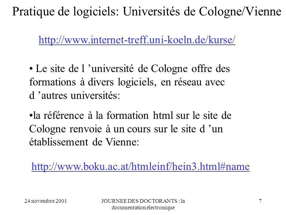 24 novembre 2001JOURNEE DES DOCTORANTS : la documentation électronique 7 Pratique de logiciels: Universités de Cologne/Vienne http://www.internet-treff.uni-koeln.de/kurse/ Le site de l université de Cologne offre des formations à divers logiciels, en réseau avec d autres universités: la référence à la formation html sur le site de Cologne renvoie à un cours sur le site d un établissement de Vienne: http://www.boku.ac.at/htmleinf/hein3.html#name