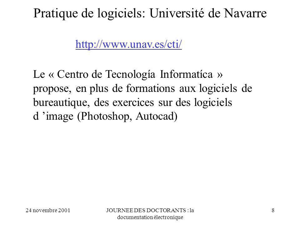 24 novembre 2001JOURNEE DES DOCTORANTS : la documentation électronique 8 Pratique de logiciels: Université de Navarre http://www.unav.es/cti/ Le « Centro de Tecnología Informatíca » propose, en plus de formations aux logiciels de bureautique, des exercices sur des logiciels d image (Photoshop, Autocad)