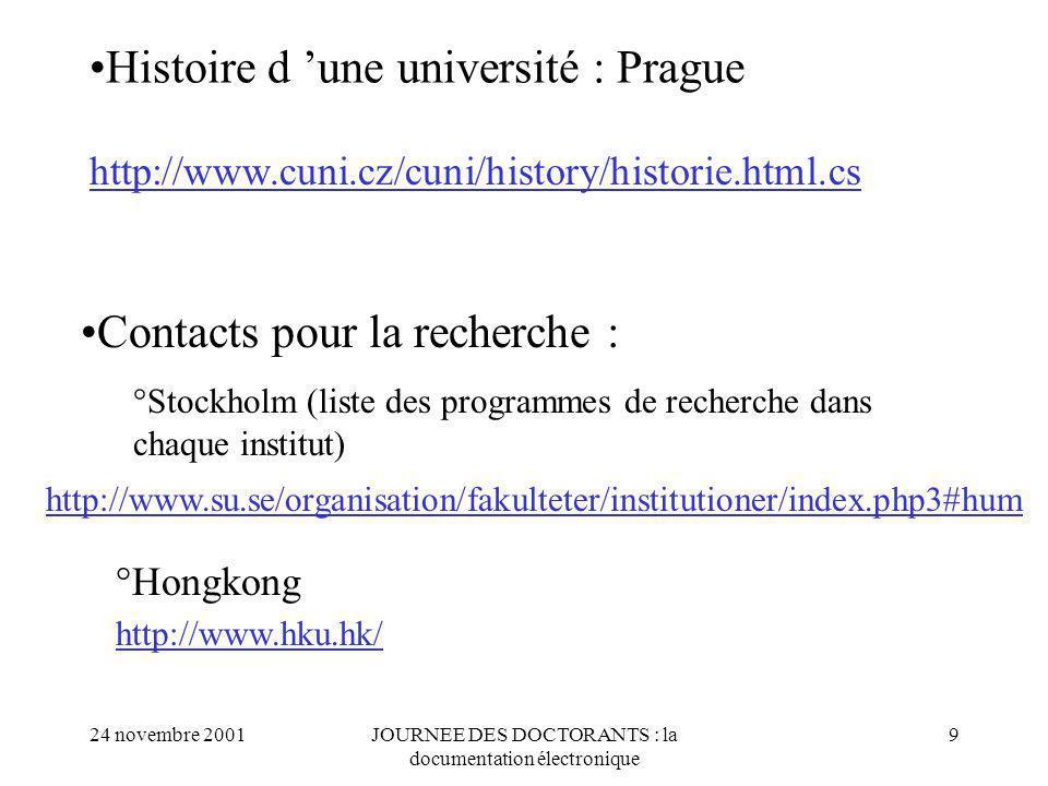 24 novembre 2001JOURNEE DES DOCTORANTS : la documentation électronique 9 Histoire d une université : Prague http://www.cuni.cz/cuni/history/historie.html.cs http://www.su.se/organisation/fakulteter/institutioner/index.php3#hum Contacts pour la recherche : °Stockholm (liste des programmes de recherche dans chaque institut) °Hongkong http://www.hku.hk/