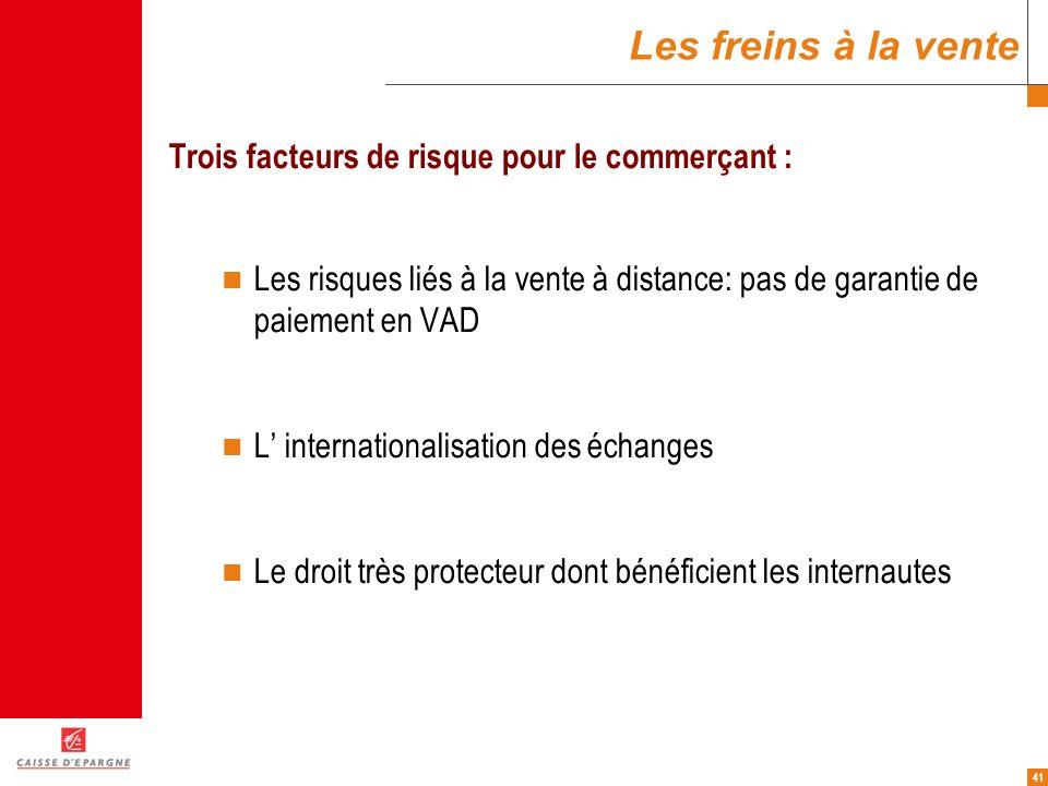 41 Les freins à la vente Trois facteurs de risque pour le commerçant : Les risques liés à la vente à distance: pas de garantie de paiement en VAD L in