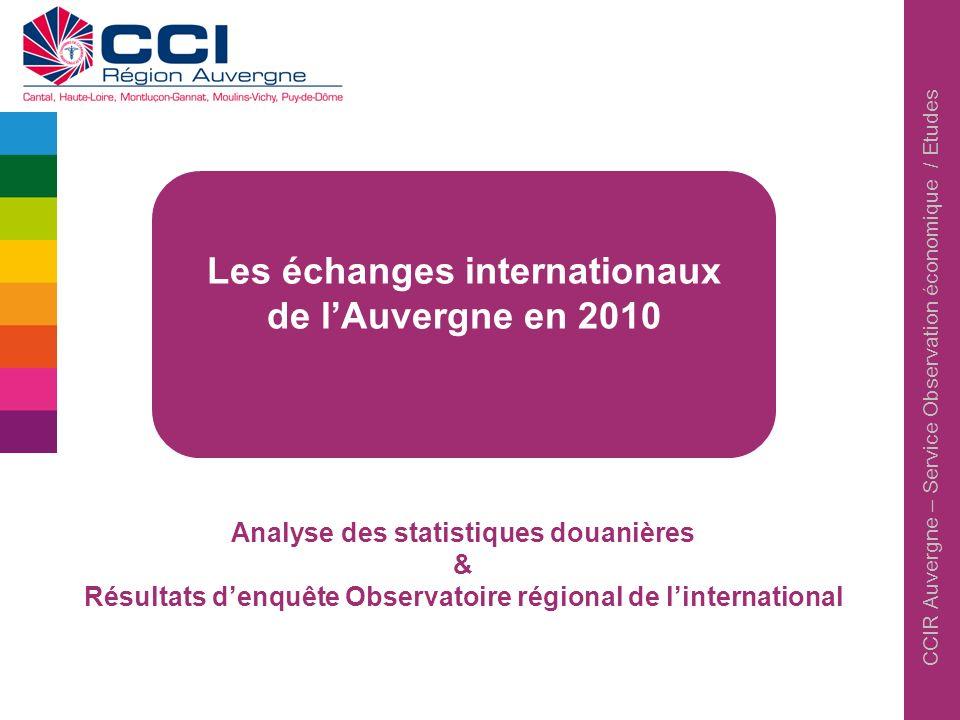 CCIR Auvergne – Service Observation économique / Etudes Les échanges internationaux de lAuvergne en 2010 Analyse des statistiques douanières & Résulta