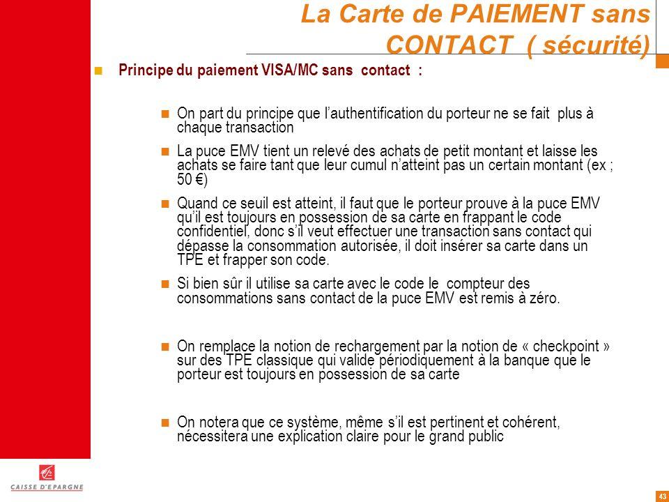43 La Carte de PAIEMENT sans CONTACT ( sécurité) Principe du paiement VISA/MC sans contact : On part du principe que lauthentification du porteur ne s