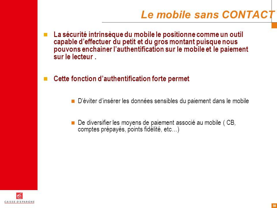 50 Le mobile sans CONTACT La sécurité intrinsèque du mobile le positionne comme un outil capable deffectuer du petit et du gros montant puisque nous p