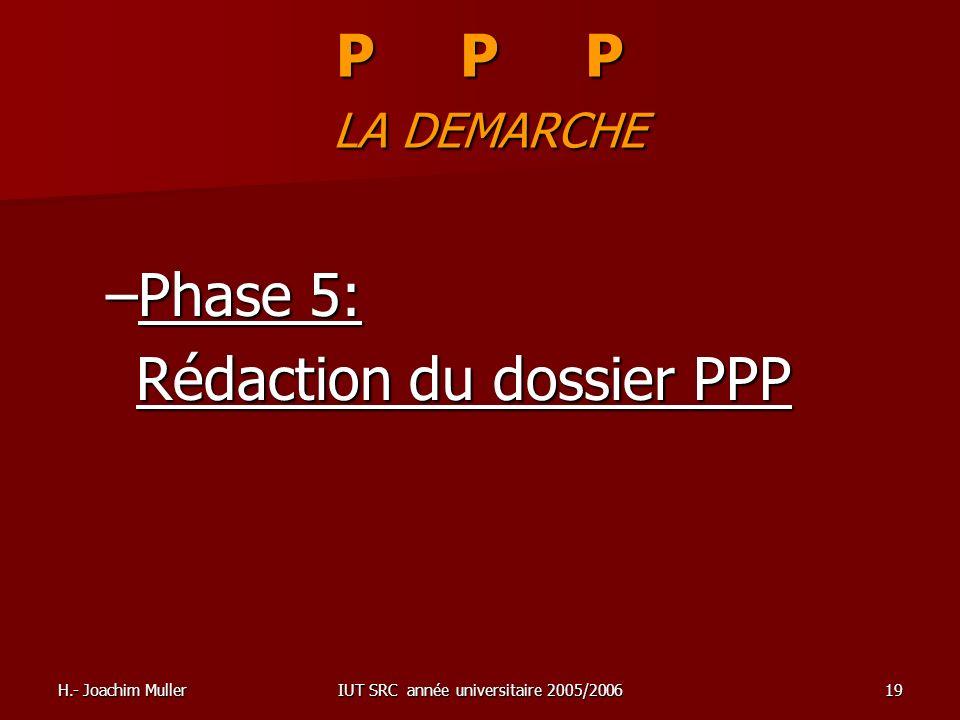 H.- Joachim MullerIUT SRC année universitaire 2005/200619 P P P LA DEMARCHE –Phase 5: Rédaction du dossier PPP