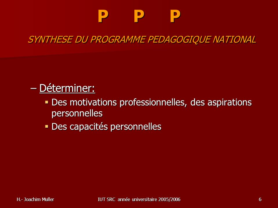 H.- Joachim MullerIUT SRC année universitaire 2005/20066 P P P SYNTHESE DU PROGRAMME PEDAGOGIQUE NATIONAL –Déterminer: Des motivations professionnelle