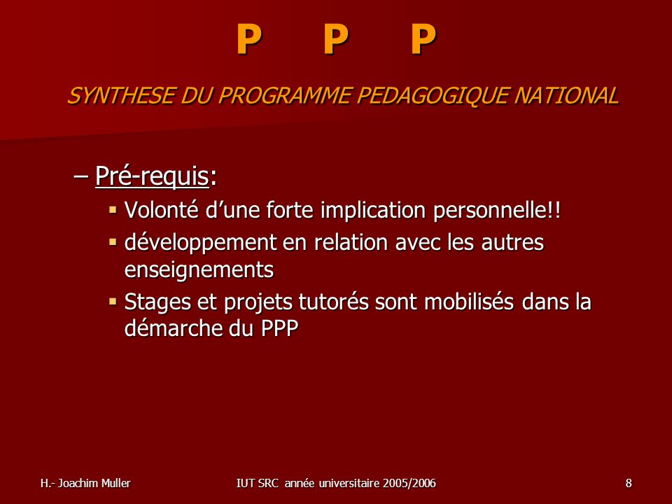 H.- Joachim MullerIUT SRC année universitaire 2005/20068 P P P SYNTHESE DU PROGRAMME PEDAGOGIQUE NATIONAL –Pré-requis: Volonté dune forte implication