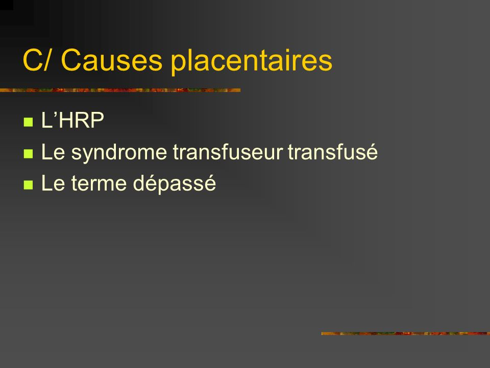 C/ Causes placentaires LHRP Le syndrome transfuseur transfusé Le terme dépassé