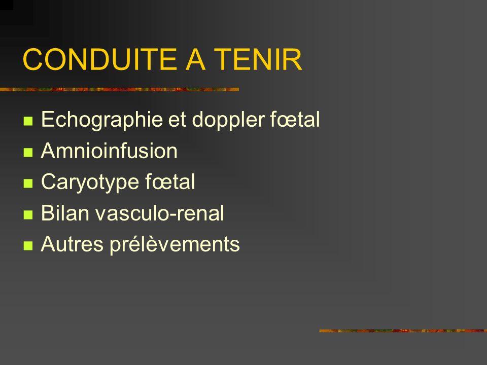 CONDUITE A TENIR Echographie et doppler fœtal Amnioinfusion Caryotype fœtal Bilan vasculo-renal Autres prélèvements