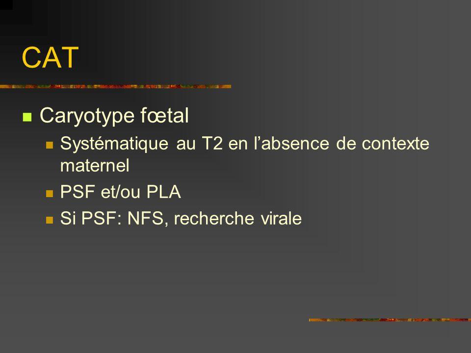 CAT Caryotype fœtal Systématique au T2 en labsence de contexte maternel PSF et/ou PLA Si PSF: NFS, recherche virale