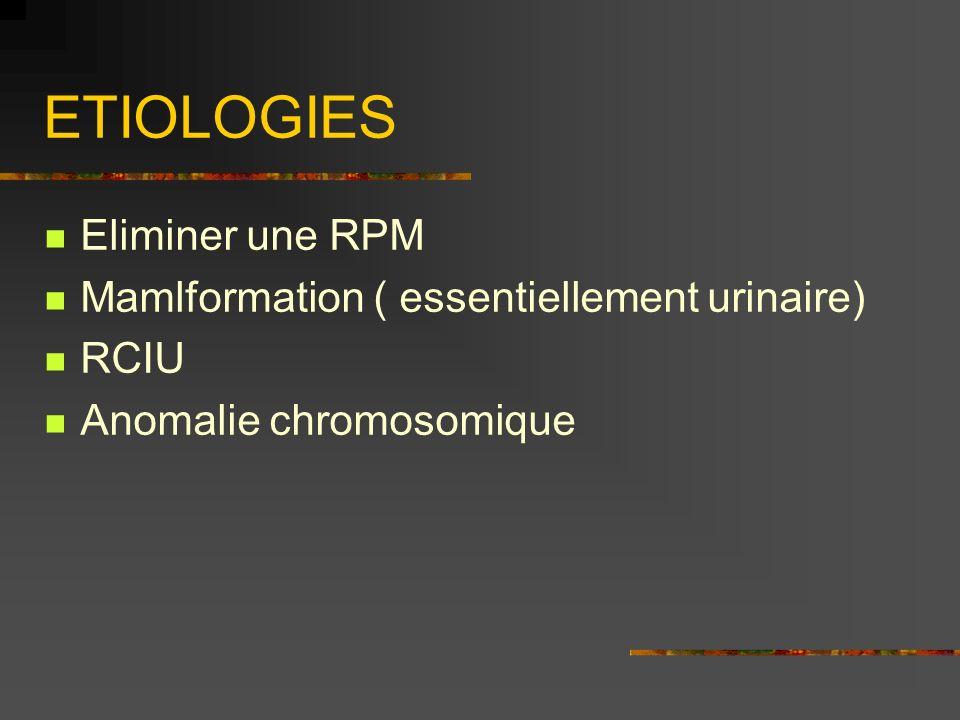 ETIOLOGIES Eliminer une RPM Mamlformation ( essentiellement urinaire) RCIU Anomalie chromosomique