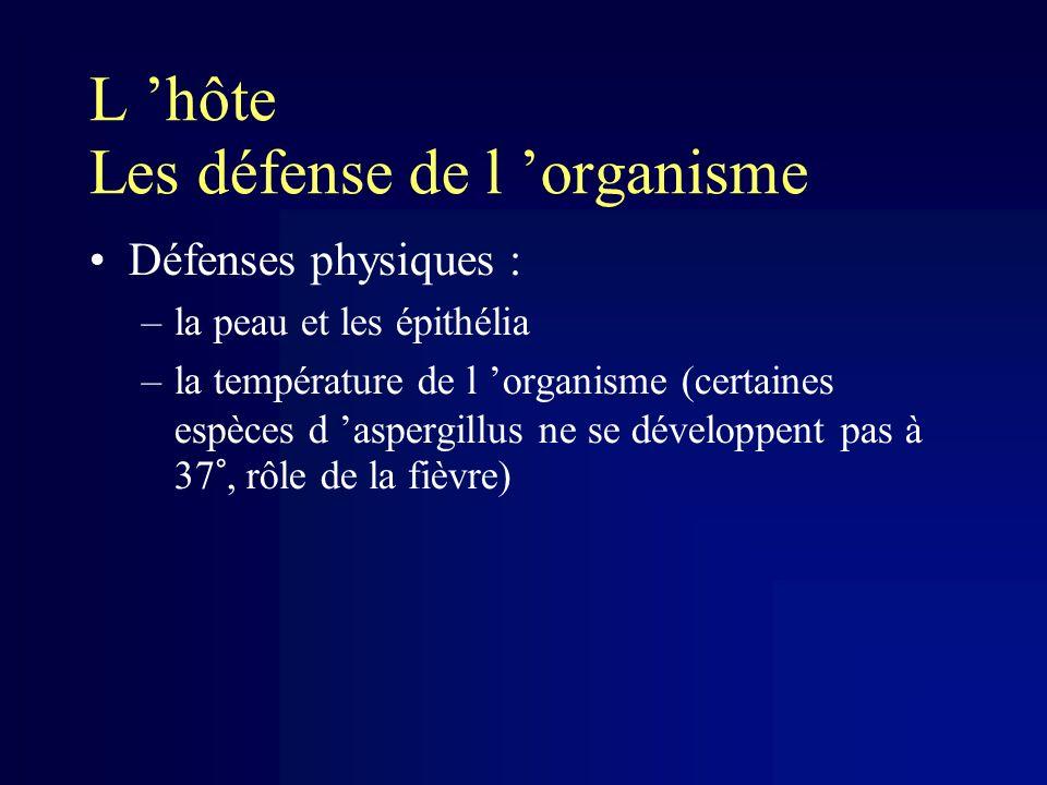 L hôte Les défense de l organisme Défenses physiques : –la peau et les épithélia –la température de l organisme (certaines espèces d aspergillus ne se